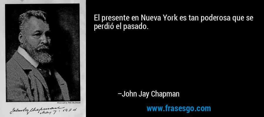 El presente en Nueva York es tan poderosa que se perdió el pasado. – John Jay Chapman