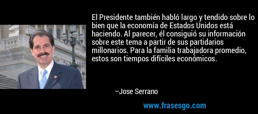 El Presidente también habló largo y tendido sobre lo bien que la economía de Estados Unidos está haciendo. Al parecer, él consiguió su información sobre este tema a partir de sus partidarios millonarios. Para la familia trabajadora promedio, estos son tiempos difíciles económicos. – Jose Serrano