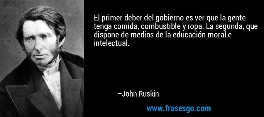 El primer deber del gobierno es ver que la gente tenga comida, combustible y ropa. La segunda, que dispone de medios de la educación moral e intelectual. – John Ruskin