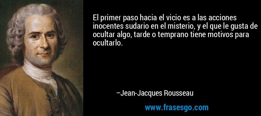 El primer paso hacia el vicio es a las acciones inocentes sudario en el misterio, y el que le gusta de ocultar algo, tarde o temprano tiene motivos para ocultarlo. – Jean-Jacques Rousseau