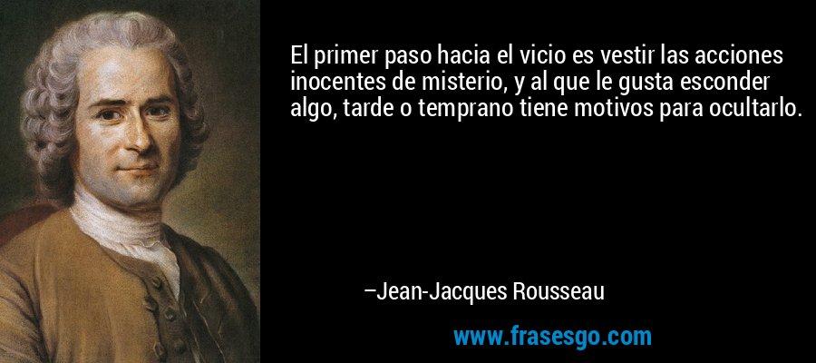 El primer paso hacia el vicio es vestir las acciones inocentes de misterio, y al que le gusta esconder algo, tarde o temprano tiene motivos para ocultarlo. – Jean-Jacques Rousseau