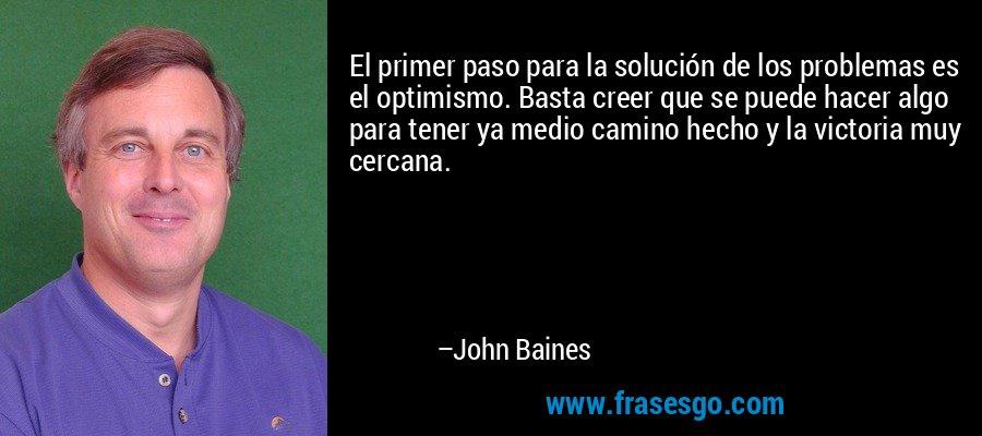 El primer paso para la solución de los problemas es el optimismo. Basta creer que se puede hacer algo para tener ya medio camino hecho y la victoria muy cercana. – John Baines