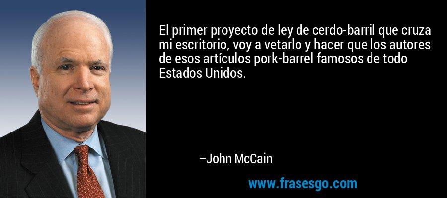 El primer proyecto de ley de cerdo-barril que cruza mi escritorio, voy a vetarlo y hacer que los autores de esos artículos pork-barrel famosos de todo Estados Unidos. – John McCain