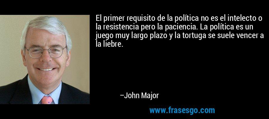El primer requisito de la política no es el intelecto o la resistencia pero la paciencia. La política es un juego muy largo plazo y la tortuga se suele vencer a la liebre. – John Major