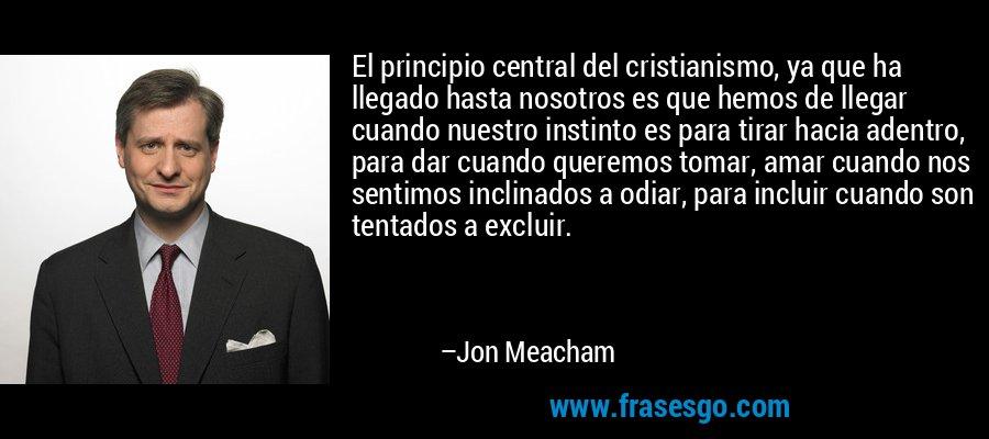 El principio central del cristianismo, ya que ha llegado hasta nosotros es que hemos de llegar cuando nuestro instinto es para tirar hacia adentro, para dar cuando queremos tomar, amar cuando nos sentimos inclinados a odiar, para incluir cuando son tentados a excluir. – Jon Meacham