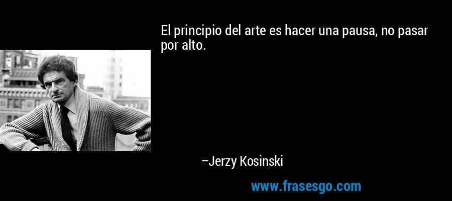 El principio del arte es hacer una pausa, no pasar por alto. – Jerzy Kosinski