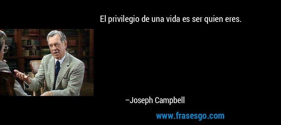 El privilegio de una vida es ser quien eres. – Joseph Campbell