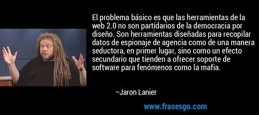 El problema básico es que las herramientas de la web 2.0 no son partidarios de la democracia por diseño. Son herramientas diseñadas para recopilar datos de espionaje de agencia como de una manera seductora, en primer lugar, sino como un efecto secundario que tienden a ofrecer soporte de software para fenómenos como la mafia. – Jaron Lanier