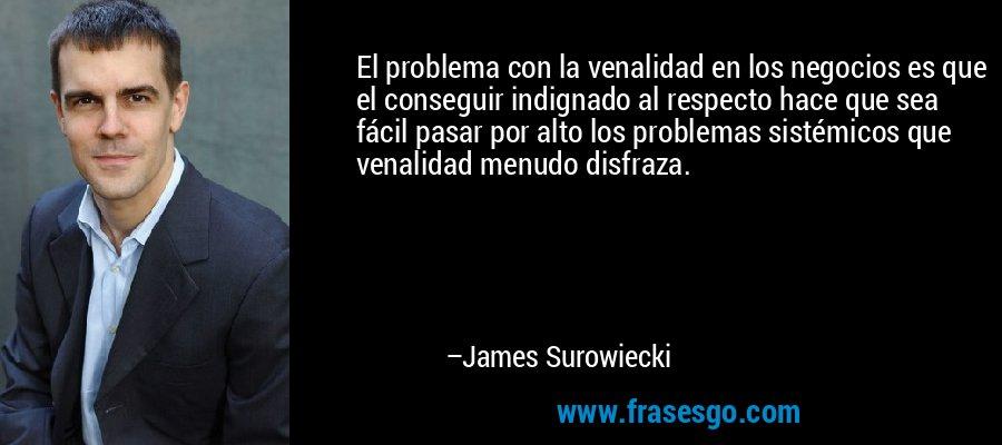 El problema con la venalidad en los negocios es que el conseguir indignado al respecto hace que sea fácil pasar por alto los problemas sistémicos que venalidad menudo disfraza. – James Surowiecki