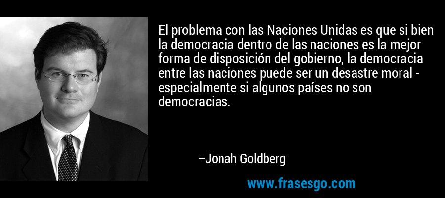 El problema con las Naciones Unidas es que si bien la democracia dentro de las naciones es la mejor forma de disposición del gobierno, la democracia entre las naciones puede ser un desastre moral - especialmente si algunos países no son democracias. – Jonah Goldberg
