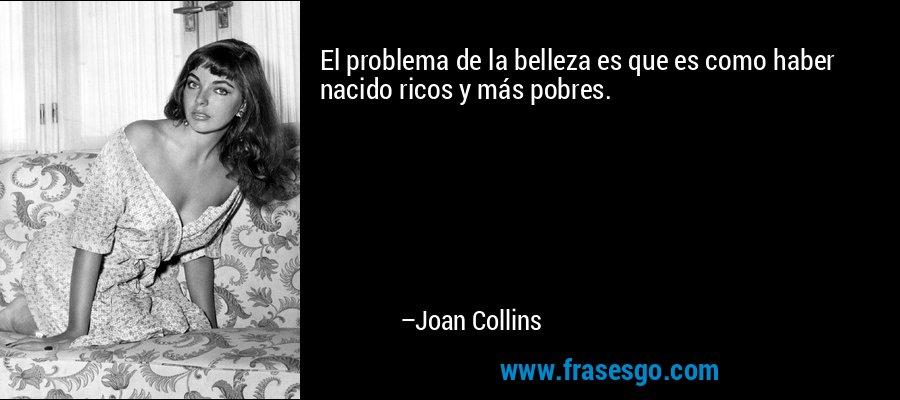 El problema de la belleza es que es como haber nacido ricos y más pobres. – Joan Collins