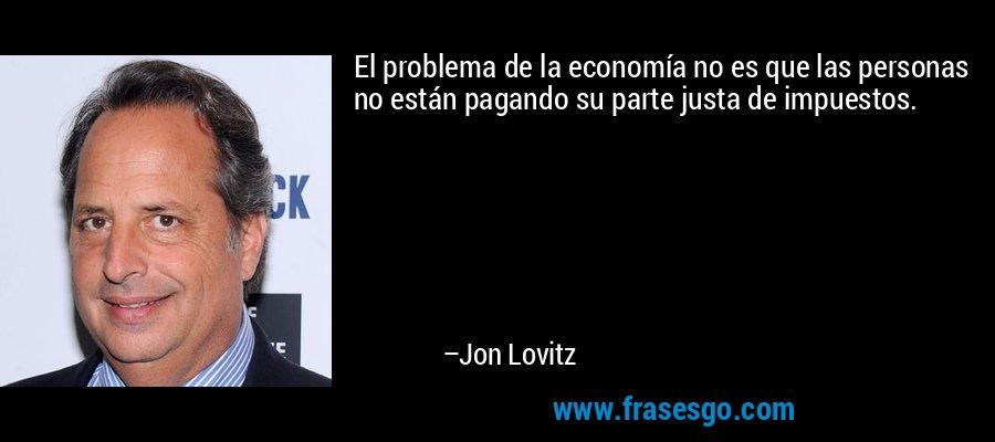 El problema de la economía no es que las personas no están pagando su parte justa de impuestos. – Jon Lovitz