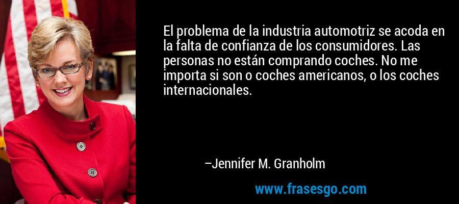 El problema de la industria automotriz se acoda en la falta de confianza de los consumidores. Las personas no están comprando coches. No me importa si son o coches americanos, o los coches internacionales. – Jennifer M. Granholm