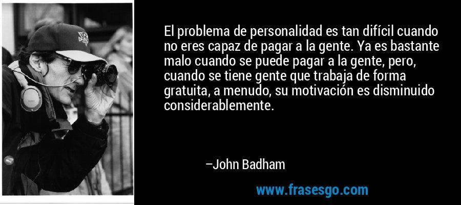 El problema de personalidad es tan difícil cuando no eres capaz de pagar a la gente. Ya es bastante malo cuando se puede pagar a la gente, pero, cuando se tiene gente que trabaja de forma gratuita, a menudo, su motivación es disminuido considerablemente. – John Badham