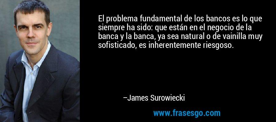 El problema fundamental de los bancos es lo que siempre ha sido: que están en el negocio de la banca y la banca, ya sea natural o de vainilla muy sofisticado, es inherentemente riesgoso. – James Surowiecki