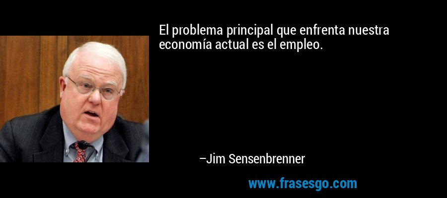 El problema principal que enfrenta nuestra economía actual es el empleo. – Jim Sensenbrenner