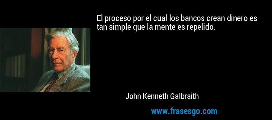 El proceso por el cual los bancos crean dinero es tan simple que la mente es repelido. – John Kenneth Galbraith