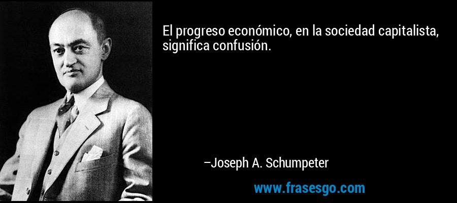 El progreso económico, en la sociedad capitalista, significa confusión. – Joseph A. Schumpeter