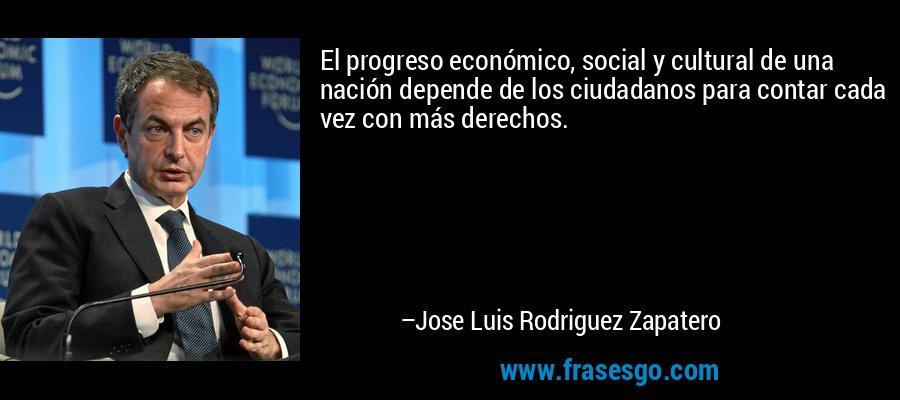 El progreso económico, social y cultural de una nación depende de los ciudadanos para contar cada vez con más derechos. – Jose Luis Rodriguez Zapatero