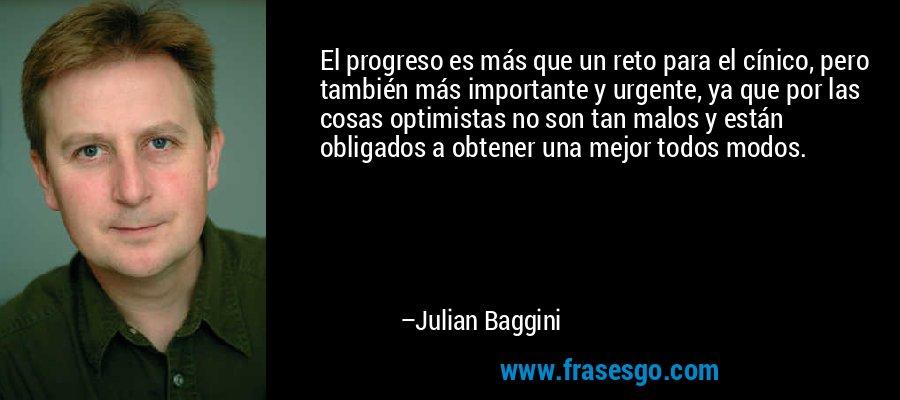 El progreso es más que un reto para el cínico, pero también más importante y urgente, ya que por las cosas optimistas no son tan malos y están obligados a obtener una mejor todos modos. – Julian Baggini