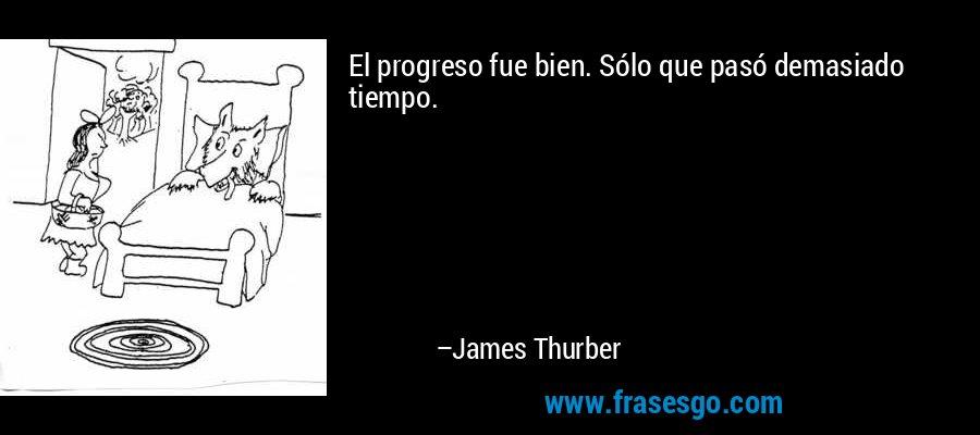 El progreso fue bien. Sólo que pasó demasiado tiempo. – James Thurber