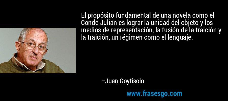 El propósito fundamental de una novela como el Conde Julián es lograr la unidad del objeto y los medios de representación, la fusión de la traición y la traición, un régimen como el lenguaje. – Juan Goytisolo