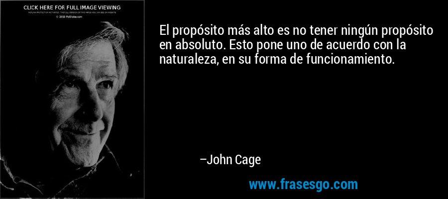 El propósito más alto es no tener ningún propósito en absoluto. Esto pone uno de acuerdo con la naturaleza, en su forma de funcionamiento. – John Cage