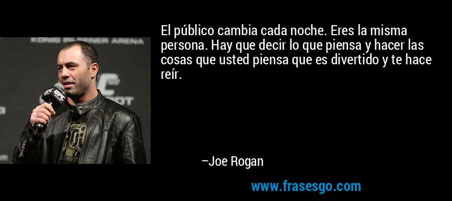 El público cambia cada noche. Eres la misma persona. Hay que decir lo que piensa y hacer las cosas que usted piensa que es divertido y te hace reír. – Joe Rogan
