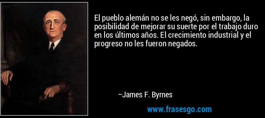 El pueblo alemán no se les negó, sin embargo, la posibilidad de mejorar su suerte por el trabajo duro en los últimos años. El crecimiento industrial y el progreso no les fueron negados. – James F. Byrnes
