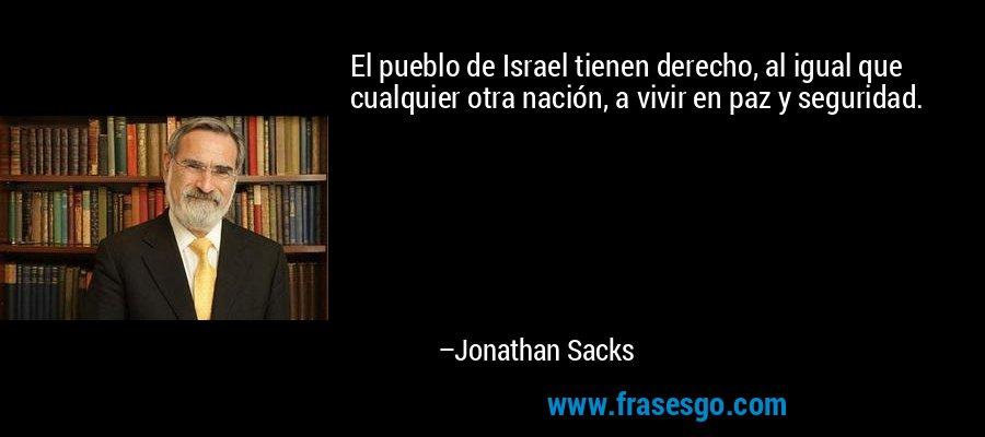 El pueblo de Israel tienen derecho, al igual que cualquier otra nación, a vivir en paz y seguridad. – Jonathan Sacks