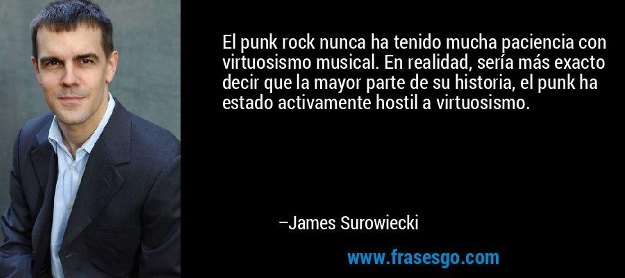 El punk rock nunca ha tenido mucha paciencia con virtuosismo musical. En realidad, sería más exacto decir que la mayor parte de su historia, el punk ha estado activamente hostil a virtuosismo. – James Surowiecki