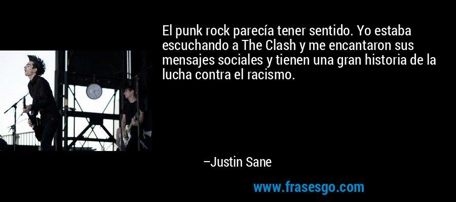 El punk rock parecía tener sentido. Yo estaba escuchando a The Clash y me encantaron sus mensajes sociales y tienen una gran historia de la lucha contra el racismo. – Justin Sane