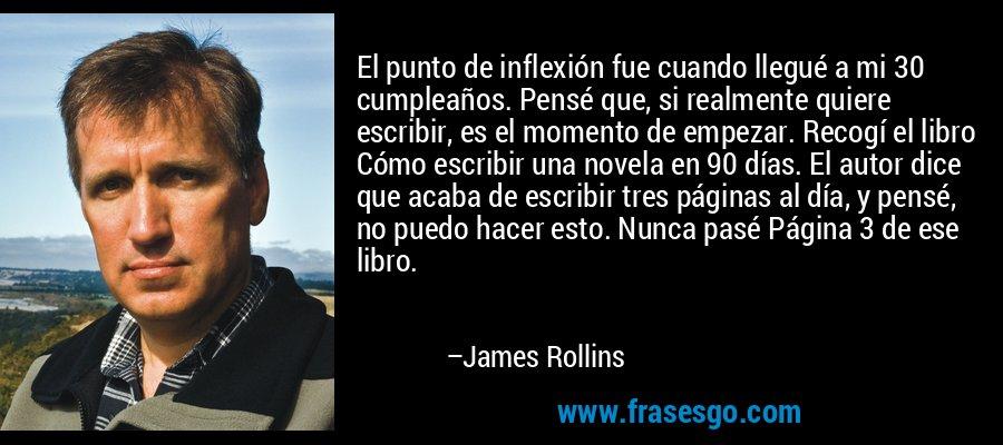 El punto de inflexión fue cuando llegué a mi 30 cumpleaños. Pensé que, si realmente quiere escribir, es el momento de empezar. Recogí el libro Cómo escribir una novela en 90 días. El autor dice que acaba de escribir tres páginas al día, y pensé, no puedo hacer esto. Nunca pasé Página 3 de ese libro. – James Rollins
