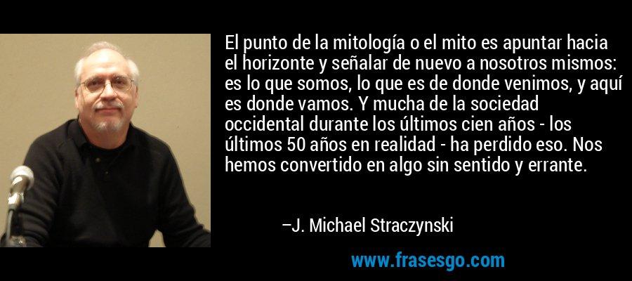 El punto de la mitología o el mito es apuntar hacia el horizonte y señalar de nuevo a nosotros mismos: es lo que somos, lo que es de donde venimos, y aquí es donde vamos. Y mucha de la sociedad occidental durante los últimos cien años - los últimos 50 años en realidad - ha perdido eso. Nos hemos convertido en algo sin sentido y errante. – J. Michael Straczynski