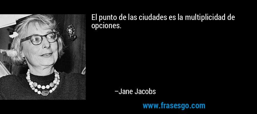 El punto de las ciudades es la multiplicidad de opciones. – Jane Jacobs