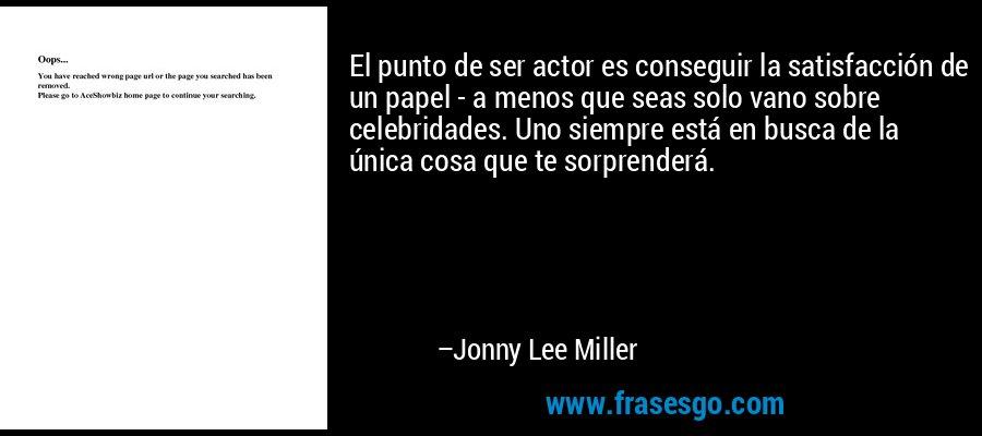 El punto de ser actor es conseguir la satisfacción de un papel - a menos que seas solo vano sobre celebridades. Uno siempre está en busca de la única cosa que te sorprenderá. – Jonny Lee Miller