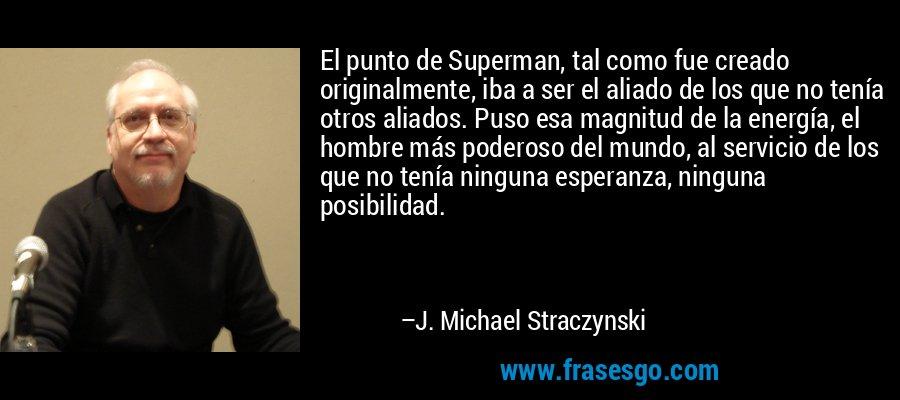 El punto de Superman, tal como fue creado originalmente, iba a ser el aliado de los que no tenía otros aliados. Puso esa magnitud de la energía, el hombre más poderoso del mundo, al servicio de los que no tenía ninguna esperanza, ninguna posibilidad. – J. Michael Straczynski