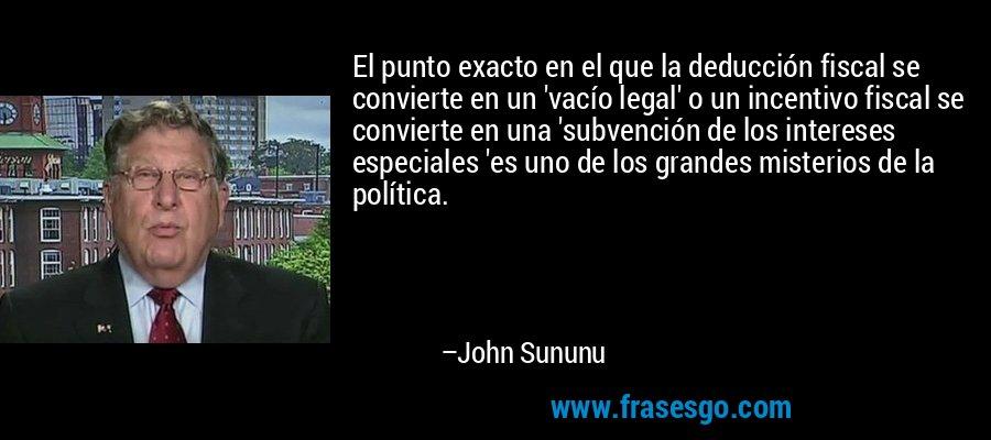 El punto exacto en el que la deducción fiscal se convierte en un 'vacío legal' o un incentivo fiscal se convierte en una 'subvención de los intereses especiales 'es uno de los grandes misterios de la política. – John Sununu