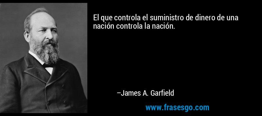 El que controla el suministro de dinero de una nación controla la nación. – James A. Garfield