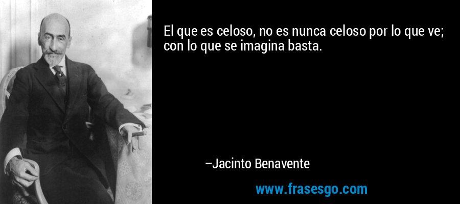El que es celoso, no es nunca celoso por lo que ve; con lo que se imagina basta. – Jacinto Benavente