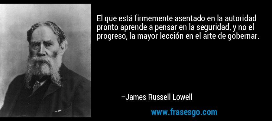 El que está firmemente asentado en la autoridad pronto aprende a pensar en la seguridad, y no el progreso, la mayor lección en el arte de gobernar. – James Russell Lowell