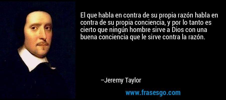 El que habla en contra de su propia razón habla en contra de su propia conciencia, y por lo tanto es cierto que ningún hombre sirve a Dios con una buena conciencia que le sirve contra la razón. – Jeremy Taylor