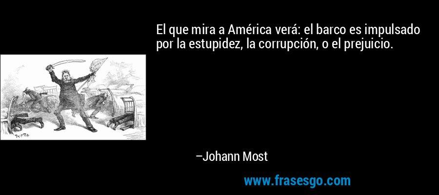 El que mira a América verá: el barco es impulsado por la estupidez, la corrupción, o el prejuicio. – Johann Most