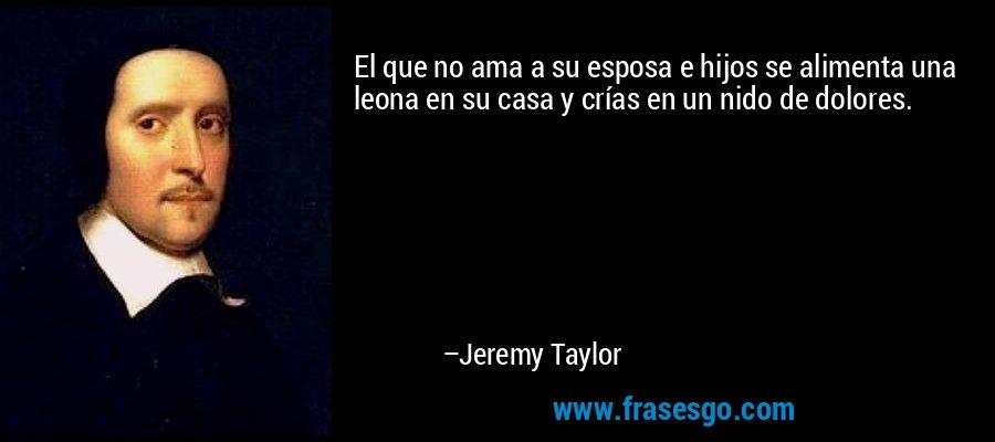 El que no ama a su esposa e hijos se alimenta una leona en su casa y crías en un nido de dolores. – Jeremy Taylor