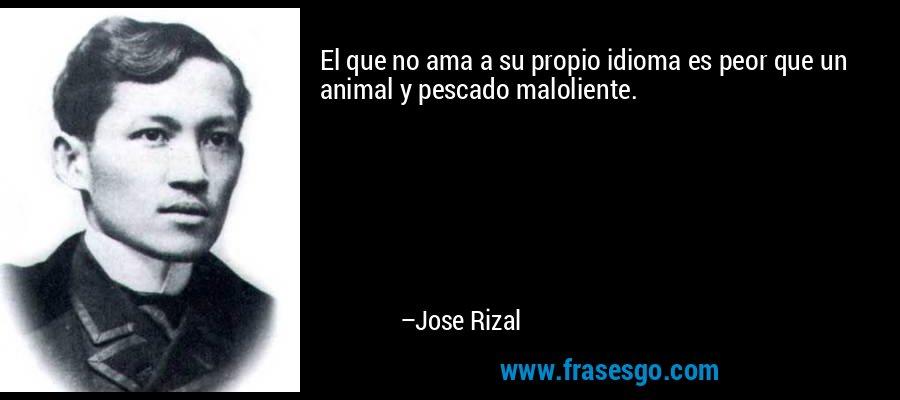 El que no ama a su propio idioma es peor que un animal y pescado maloliente. – Jose Rizal