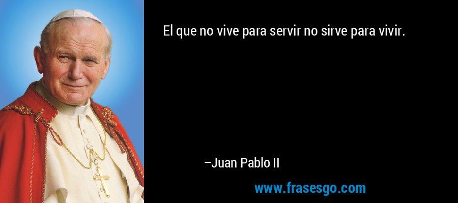 El que no vive para servir no sirve para vivir. – Juan Pablo II