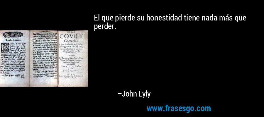 El que pierde su honestidad tiene nada más que perder. – John Lyly
