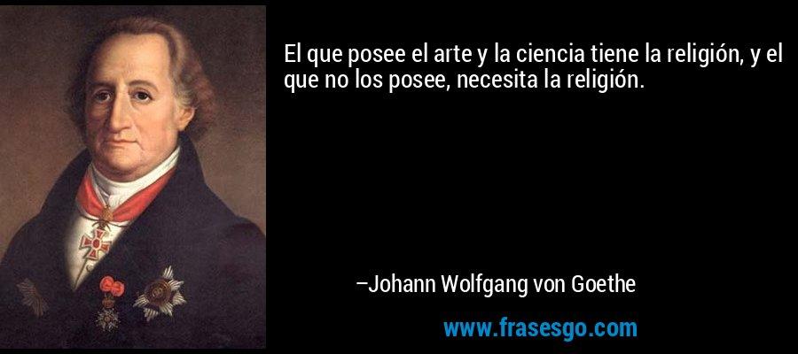 El que posee el arte y la ciencia tiene la religión, y el que no los posee, necesita la religión. – Johann Wolfgang von Goethe