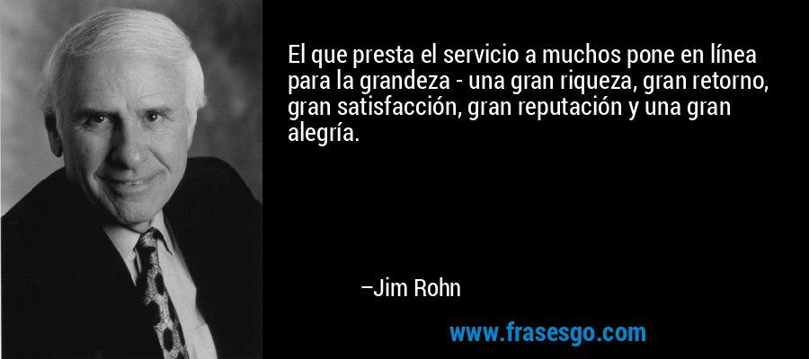 El que presta el servicio a muchos pone en línea para la grandeza - una gran riqueza, gran retorno, gran satisfacción, gran reputación y una gran alegría. – Jim Rohn