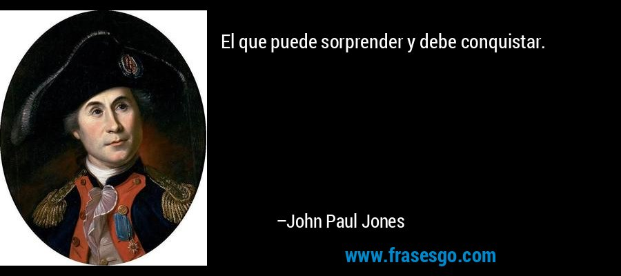 El que puede sorprender y debe conquistar. – John Paul Jones